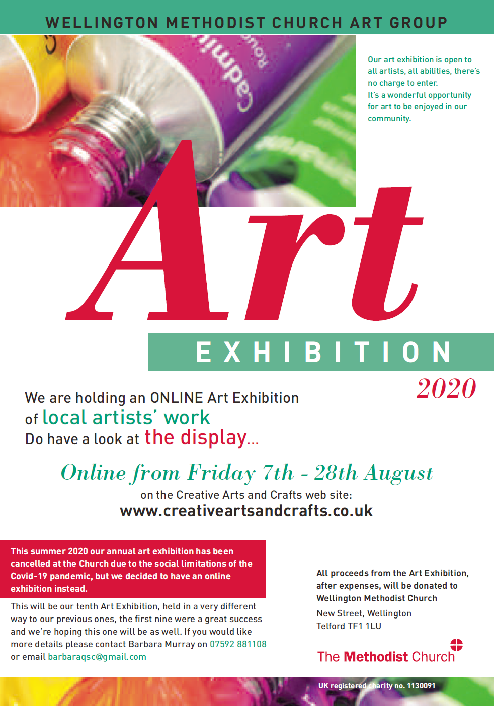 WELLINGTON METHODIST CHURCH ART GROUP  Our art exhibition is open to all artists, all abilities, there's no charge to enter. It's a wonderful opportunity for art to be enjoyed in our community.  We are holding an ONLINE Art Exhibition of local artists' work Do have a look at the display...  Online from Friday 7th - 28th August on the Creative Arts and Crafts web site: www.creativeartsandcrafts.co.uk  This summer 2020 our annual art exhibition has been cancelled at the Church due to the social limitations of the Covid-19 pandemic, but we decided to have an online exhibition instead.  This will be our tenth Art Exhibition, held in a very different way to our previous ones, the first nine were a great success and we're hoping this one will be as well. If you would like more details please contact  Barbara Murray on 07592 881108 or email barbaraqsc@gmail.com  All proceeds from the Art Exhibition, after expenses, will be donated to Wellington Methodist Church New Street, Wellington Telford TF1 1LU  UK registered charity no. 1130091